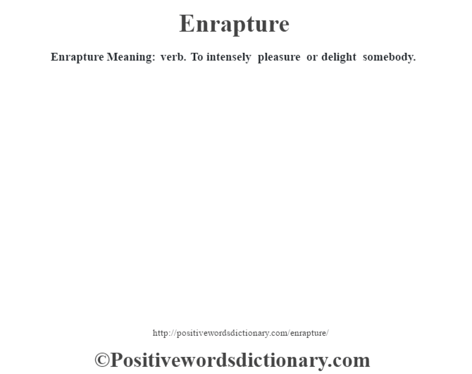 Enrapture  Meaning: verb. To intensely pleasure or delight somebody.