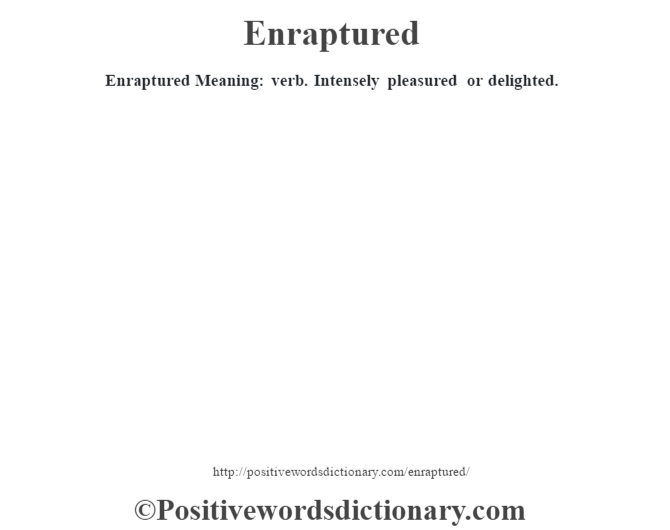 Enraptured  Meaning: verb. Intensely pleasured or delighted.
