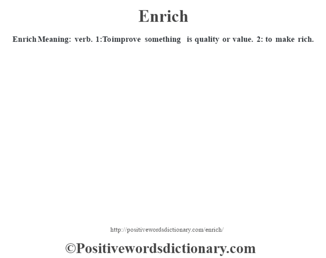 Enrich  Meaning: verb. 1:To improve something is quality or value. 2: to make rich.