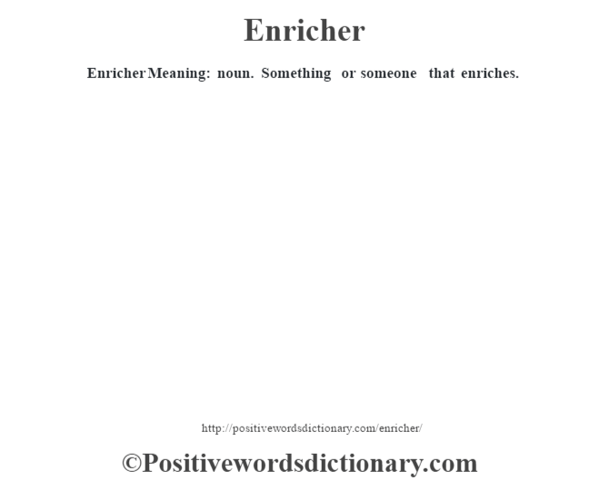 Enricher  Meaning: noun. Something or someone that enriches.