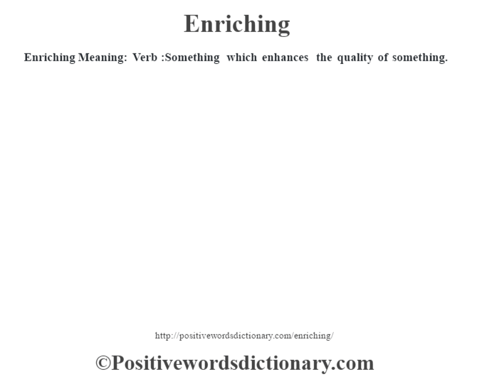 Enriching  Meaning: Verb :Something which enhances the quality of something.