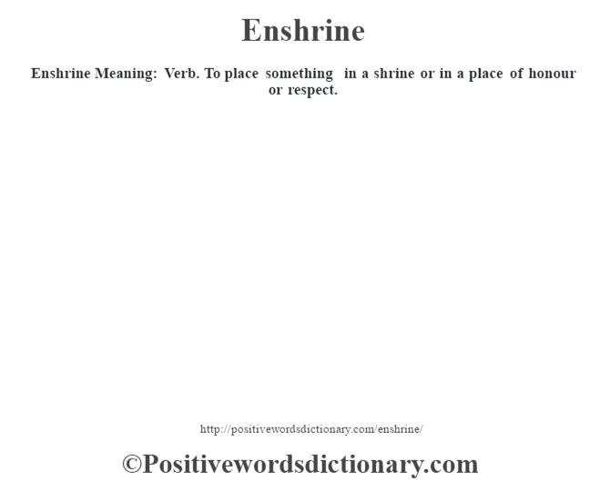 Enshrine  Meaning: Verb. To place something in a shrine or in a place of honour or respect.