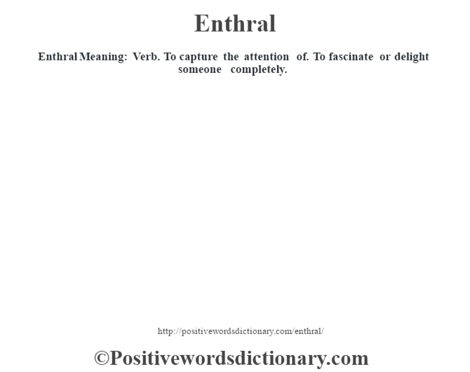 Enthral  Meaning: Verb. To capture the attention of. To fascinate or delight someone completely.