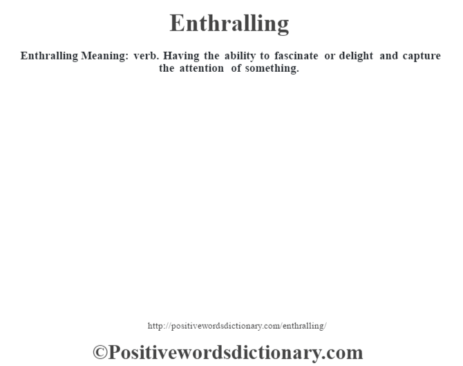 Enthralling  Meaning: verb. Having the ability to fascinate or delight and capture the attention of something.