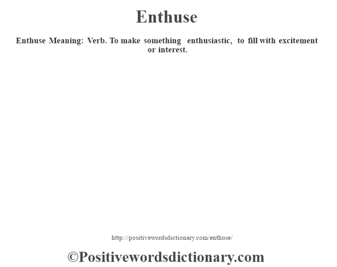 Enthuse  Meaning: Verb. To make something enthusiastic, to fill with excitement or interest.