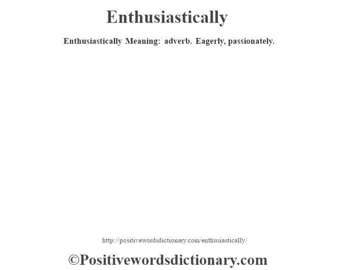 Enthusiastically  Meaning: adverb. Eagerly, passionately.