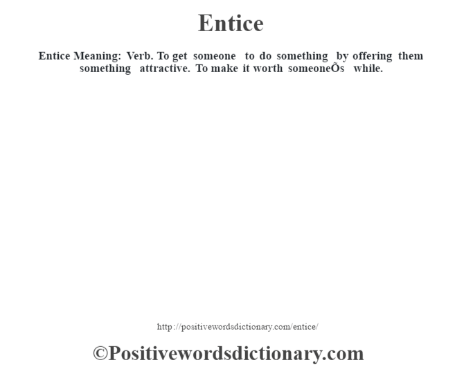 Entice  Meaning: Verb. To get someone to do something by offering them something attractive. To make it worth someoneÕs while.