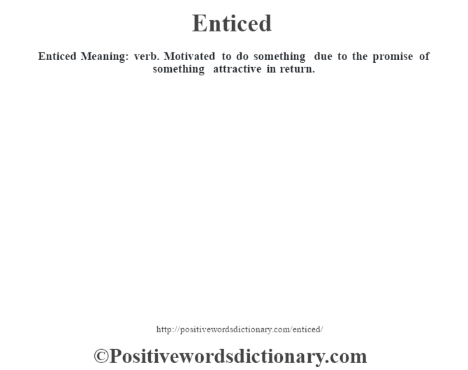 Enticed  Meaning: verb. Motivated to do something due to the promise of something attractive in return.