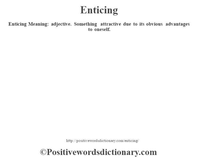 Enticing  Meaning: adjective. Something attractive due to its obvious  advantages to oneself.