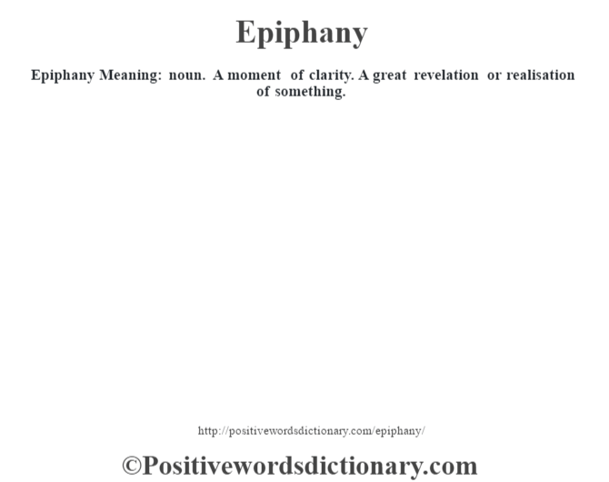 Epiphany  Meaning: noun. A moment of clarity. A great revelation or realisation of something.