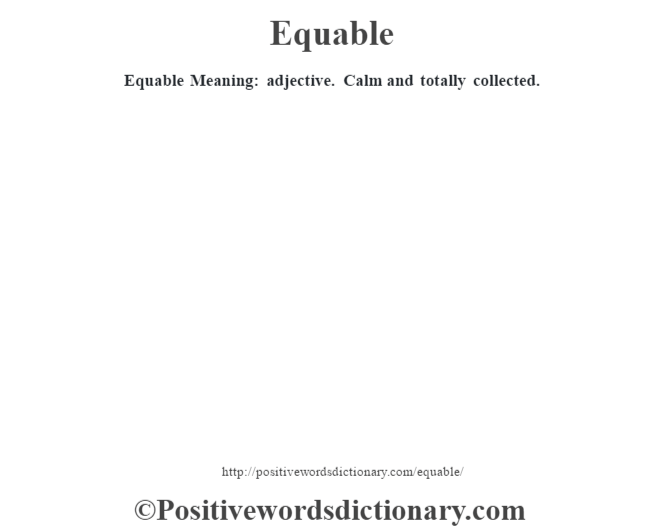 Equable Meaning: adjective. Calm and totally collected.
