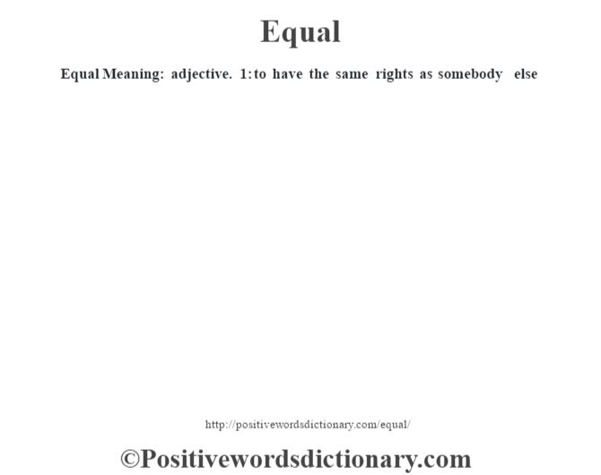 Equal  Meaning: adjective. 1: to have the same rights as somebody else