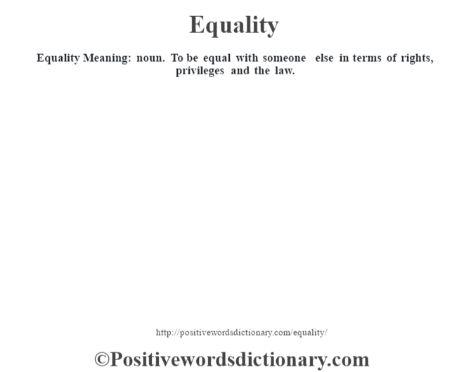 Equality  Meaning: noun. To be equal with someone else in terms of rights, privileges and the law.