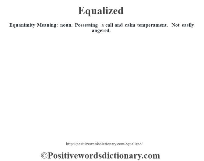 Equanimity  Meaning: noun. Possessing a call and calm temperament. Not easily angered.