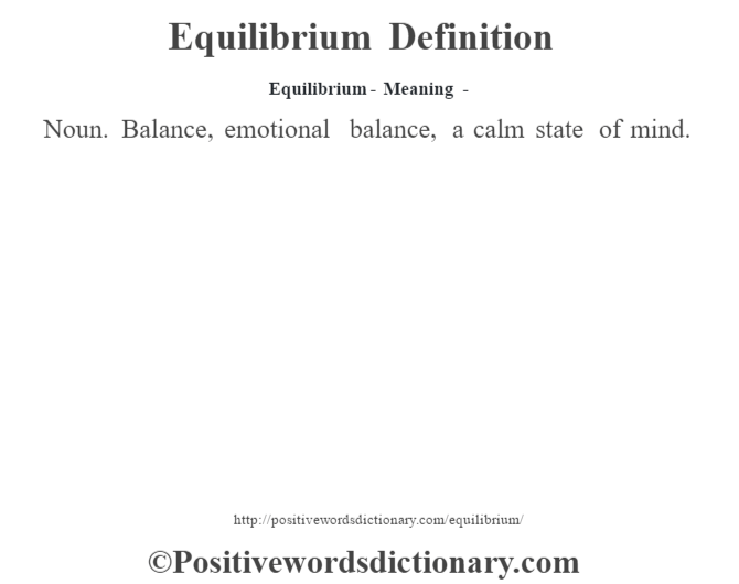 Equilibrium - Meaning - Noun. Balance, emotional balance, a calm state of mind.
