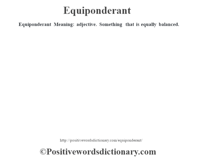 Equiponderant  Meaning: adjective. Something that is equally balanced.