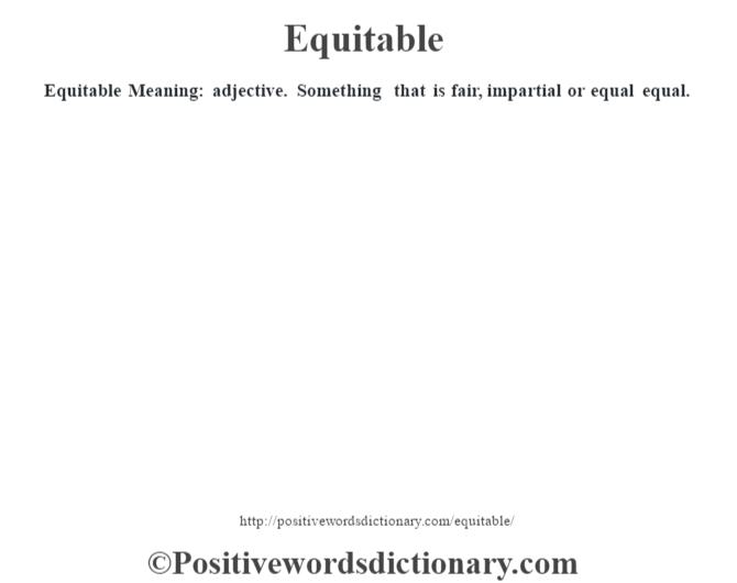 Equitable  Meaning: adjective. Something that is fair, impartial or equal equal.