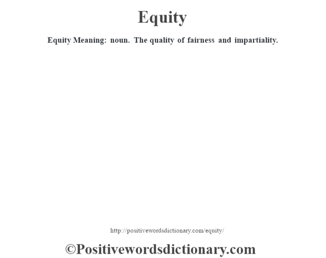 Equity  Meaning: noun. The quality of fairness and impartiality.