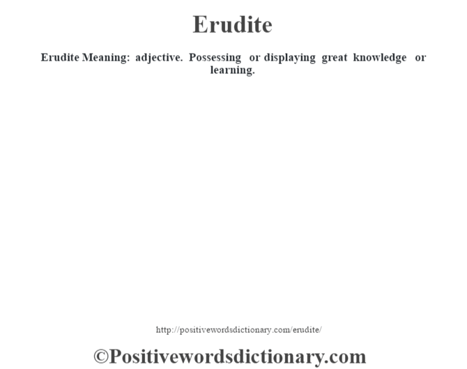 Erudite  Meaning: adjective. Possessing or displaying great knowledge or learning.