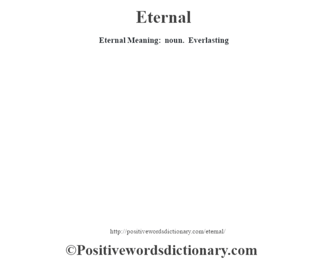 Eternal  Meaning: noun. Everlasting