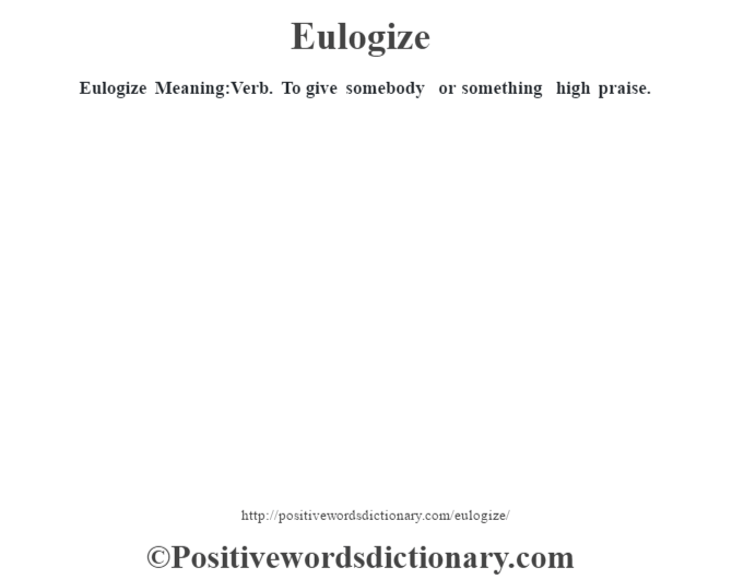 Eulogize  Meaning:Verb. To give somebody or something high praise.
