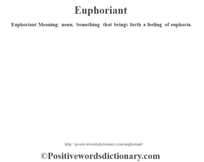 Euphoriant  Meaning: noun. Something that brings forth a feeling of euphoria.