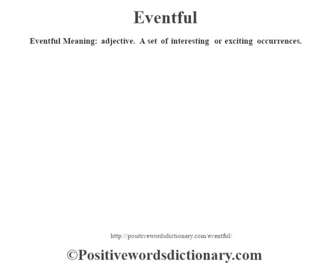 Eventful  Meaning: adjective. A set of interesting or exciting occurrences.