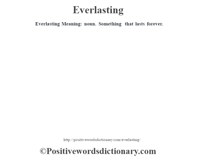 Everlasting  Meaning: noun. Something that lasts forever.