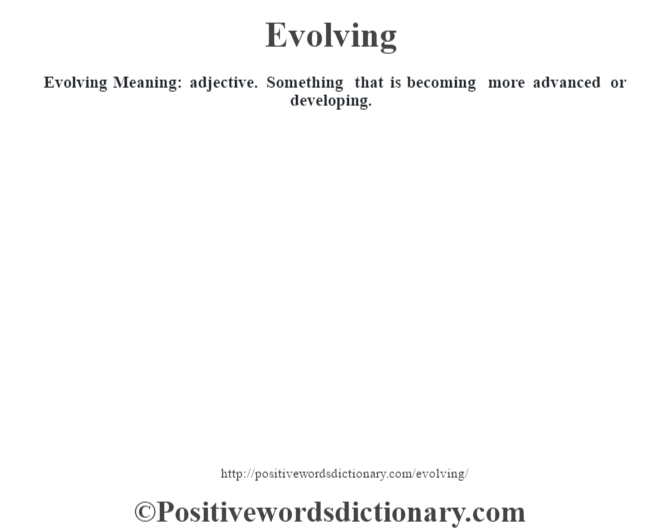 Evolving  Meaning: adjective. Something that is becoming more advanced or developing.
