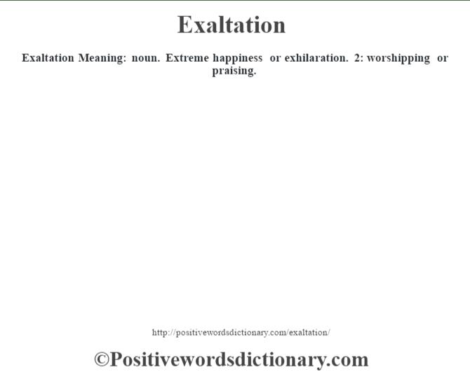 Exaltation  Meaning: noun. Extreme happiness or exhilaration. 2: worshipping or praising.
