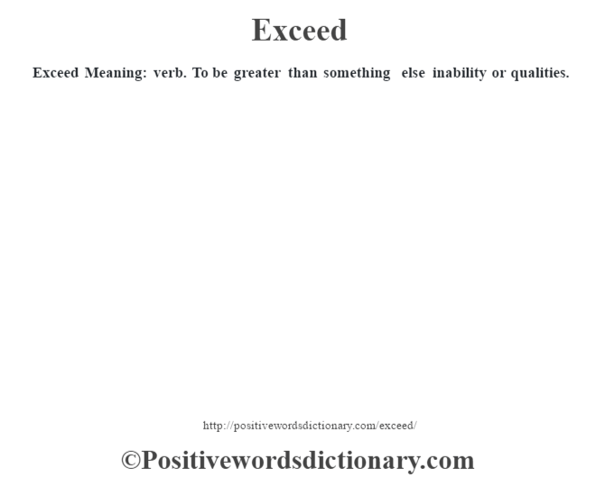 Exceed  Meaning: verb. To be greater than something else inability or qualities.