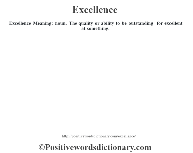 Excellence  Meaning: noun. The quality or ability to be outstanding for excellent at something.