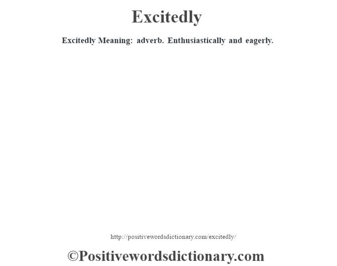 Excitedly  Meaning: adverb. Enthusiastically and eagerly.