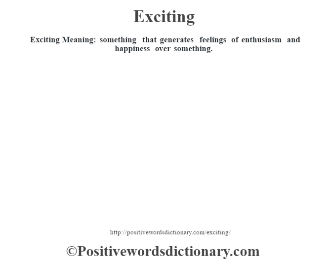 Exciting  Meaning: something that generates feelings of enthusiasm and happiness over something.
