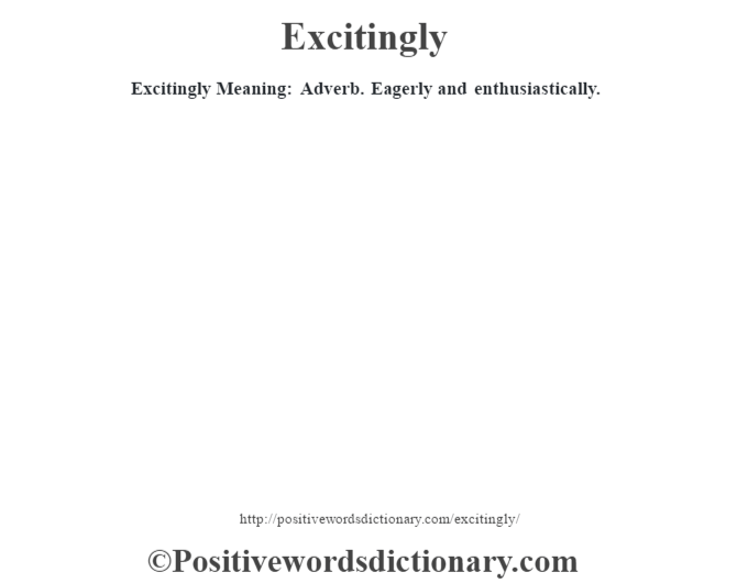 Excitingly  Meaning: Adverb. Eagerly and enthusiastically.