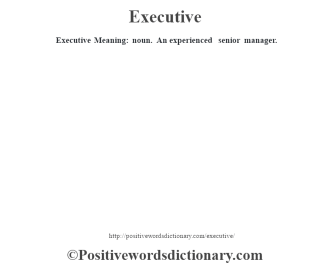 Executive  Meaning: noun. An experienced senior manager.