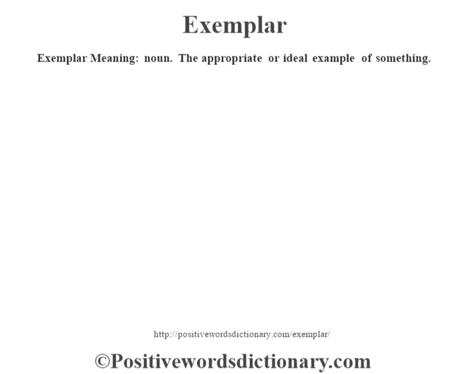 Exemplar  Meaning: noun. The appropriate or ideal example of something.
