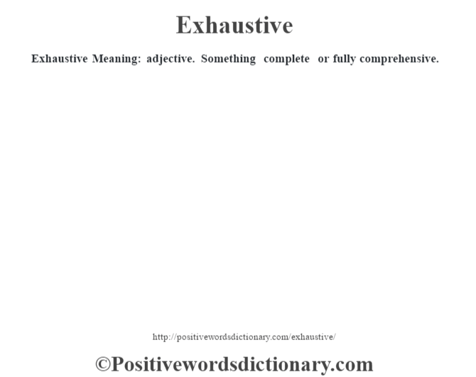Exhaustive  Meaning: adjective. Something complete or fully comprehensive.