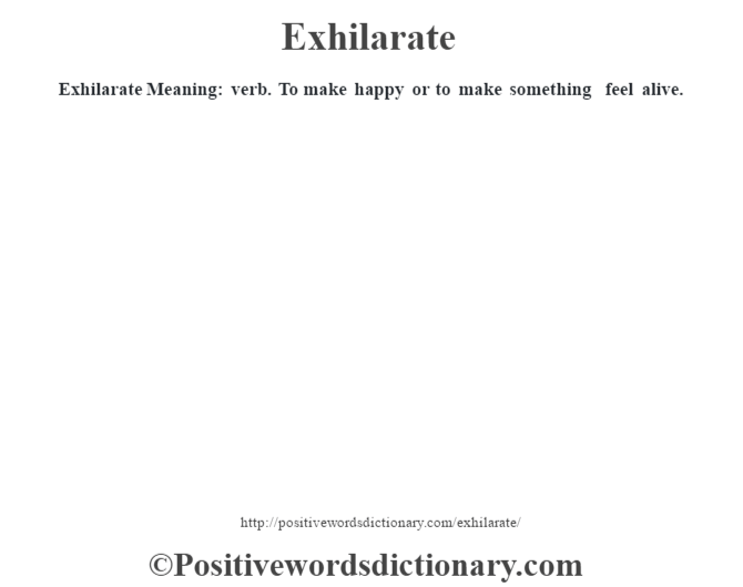 Exhilarate  Meaning: verb. To make happy or to make something feel alive.