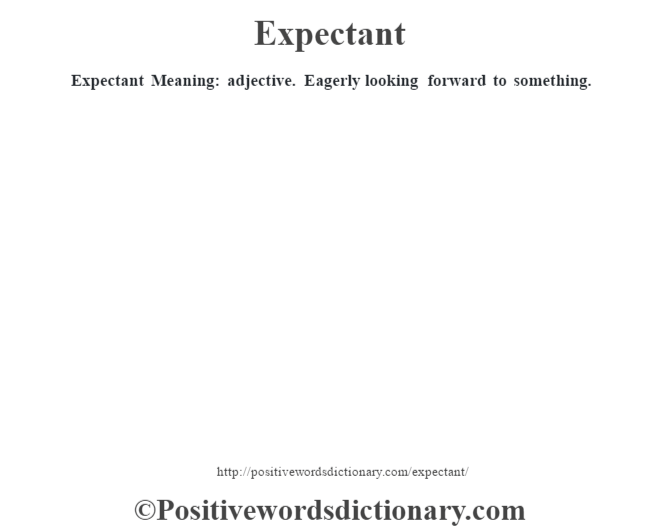 Expectant  Meaning: adjective. Eagerly looking forward to something.