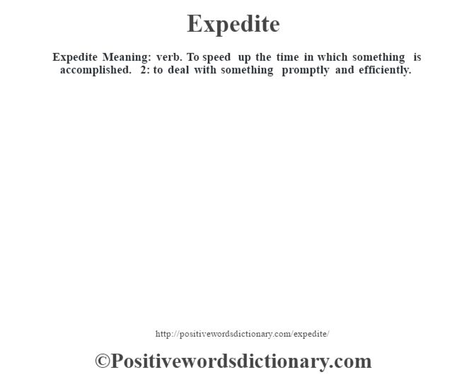 Expedite  Meaning: verb. To speed up the time in which something is accomplished. 2: to deal with something promptly and efficiently.