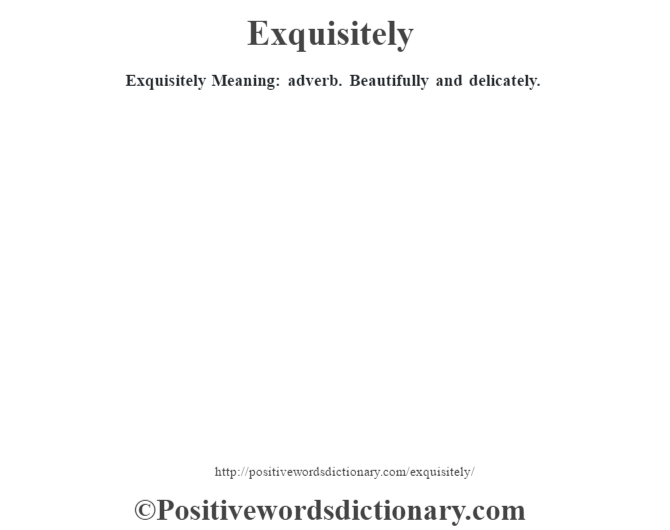 Exquisitely  Meaning: adverb. Beautifully and delicately.