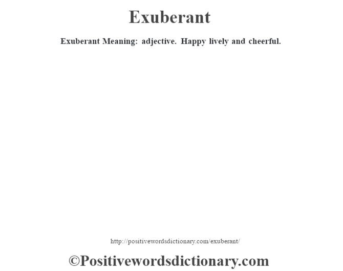 Exuberant  Meaning: adjective. Happy lively and cheerful.