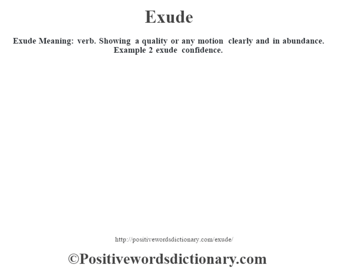 Exude  Meaning: verb. Showing a quality or any motion clearly and in abundance. Example 2 exude confidence.