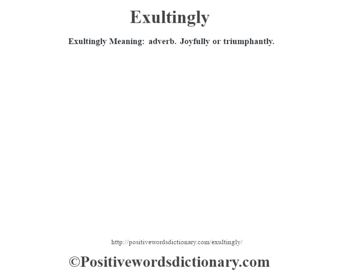 Exultingly  Meaning: adverb. Joyfully or triumphantly.
