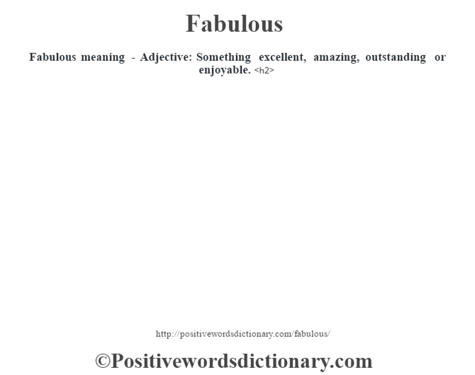 Fabulous meaning -  Adjective: Something excellent, amazing, outstanding or enjoyable.<h2>