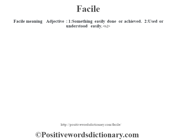 Facile meaning – Adjective : 1:Something easily done or achieved. 2:Used or understood easily.<h2>