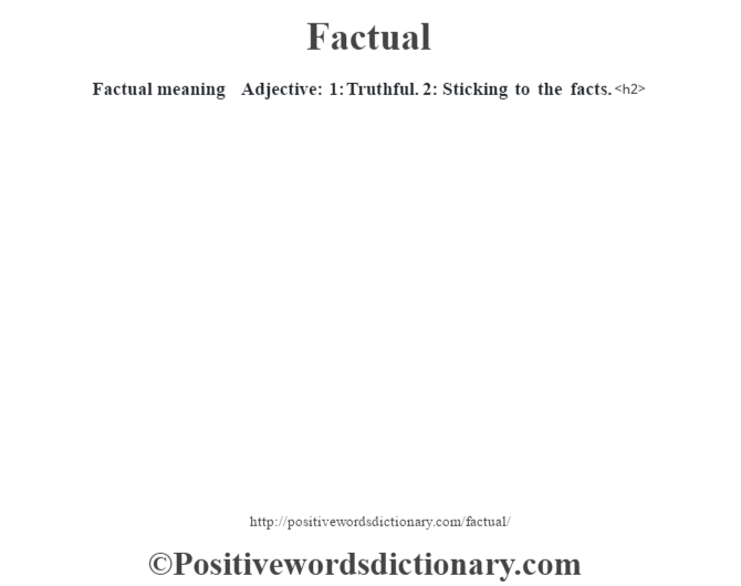 Factual meaning – Adjective: 1: Truthful. 2: Sticking to the facts.<h2>