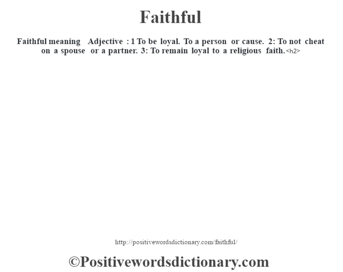 Faithful meaning – Adjective : 1 To be loyal. To a person or cause. 2: To not cheat on a spouse or a partner. 3: To remain loyal to a religious faith.<h2>