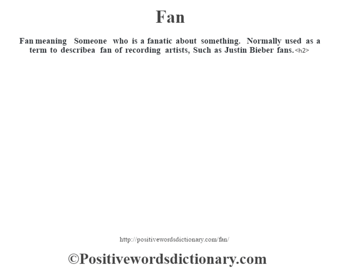 Fan meaning – Someone who is a fanatic about something. Normally used as a term to describea fan of recording artists, Such as Justin Bieber fans.<h2>